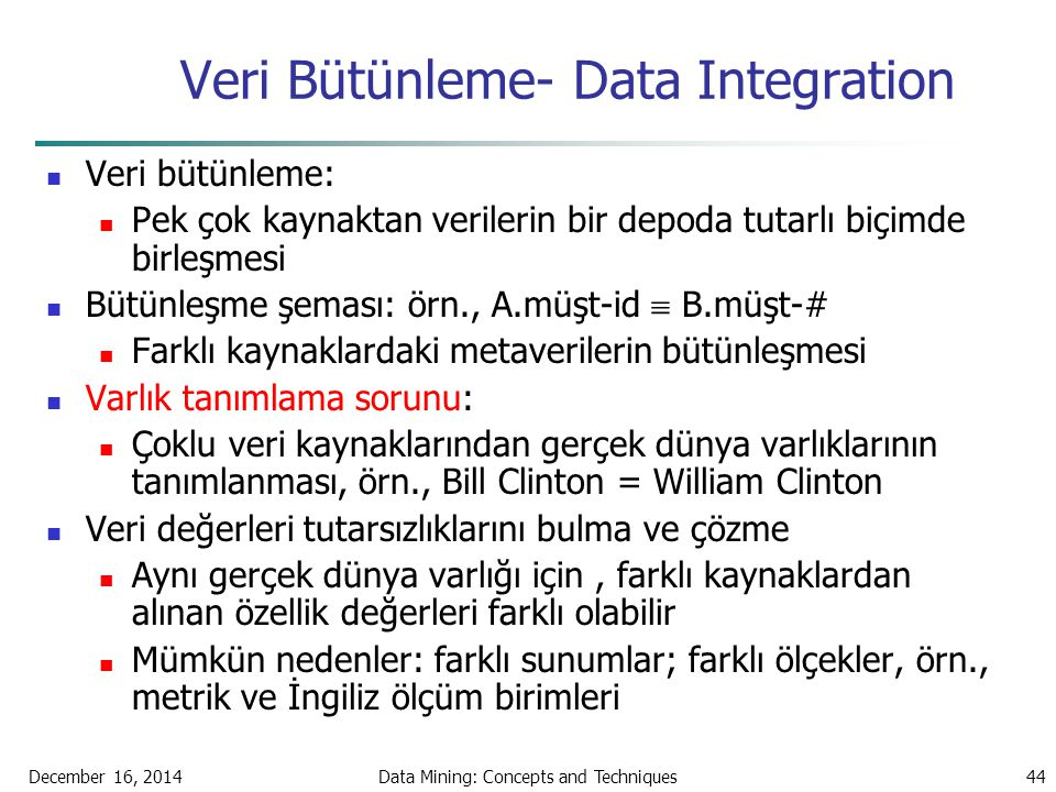 December 16, 2014Data Mining: Concepts and Techniques44 Veri Bütünleme- Data Integration Veri bütünleme: Pek çok kaynaktan verilerin bir depoda tutarl