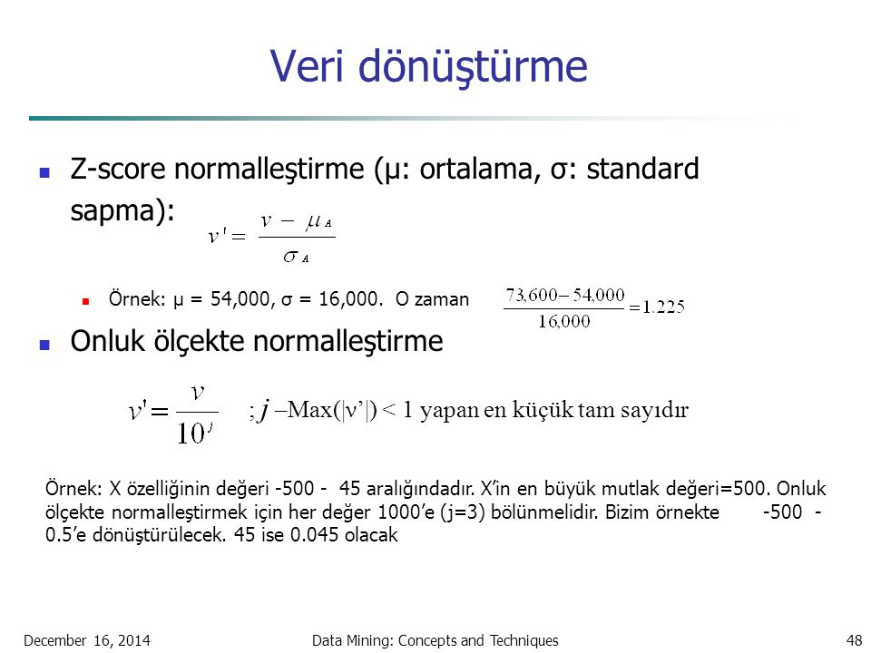 December 16, 2014Data Mining: Concepts and Techniques48 Veri dönüştürme Z-score normalleştirme (μ: ortalama, σ: standard sapma): Örnek: μ = 54,000, σ = 16,000.