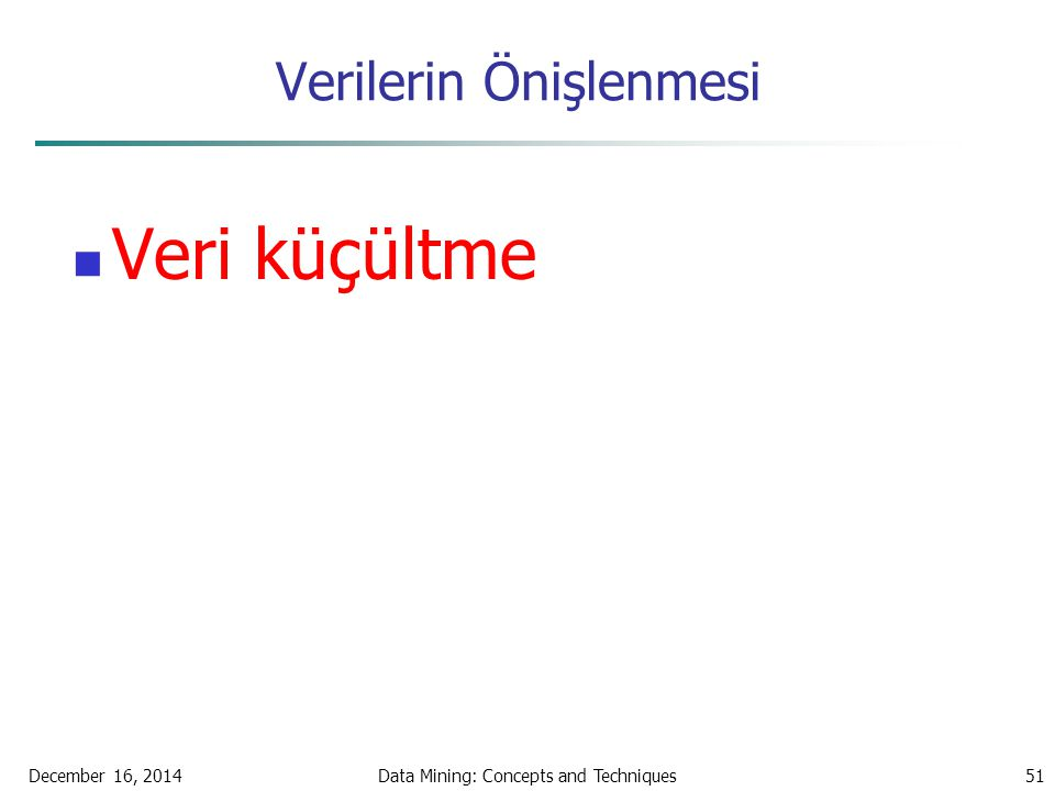 December 16, 2014Data Mining: Concepts and Techniques51 Verilerin Önişlenmesi Veri küçültme