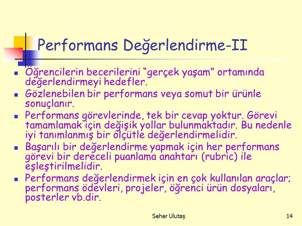 Seher Ulutaş14 Performans Değerlendirme-II Öğrencilerin becerilerini gerçek yaşam ortamında değerlendirmeyi hedefler.