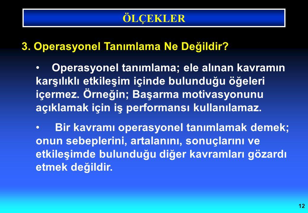 ÖLÇEKLER 12 3. Operasyonel Tanımlama Ne Değildir? Operasyonel tanımlama; ele alınan kavramın karşılıklı etkileşim içinde bulunduğu öğeleri içermez. Ör