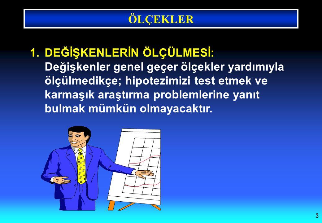 ÖLÇEKLER 3 1.DEĞİŞKENLERİN ÖLÇÜLMESİ: Değişkenler genel geçer ölçekler yardımıyla ölçülmedikçe; hipotezimizi test etmek ve karmaşık araştırma probleml