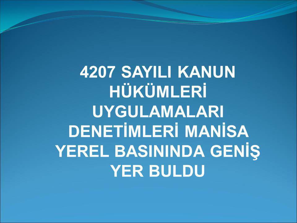 4207 SAYILI KANUN HÜKÜMLERİ UYGULAMALARI DENETİMLERİ MANİSA YEREL BASININDA GENİŞ YER BULDU