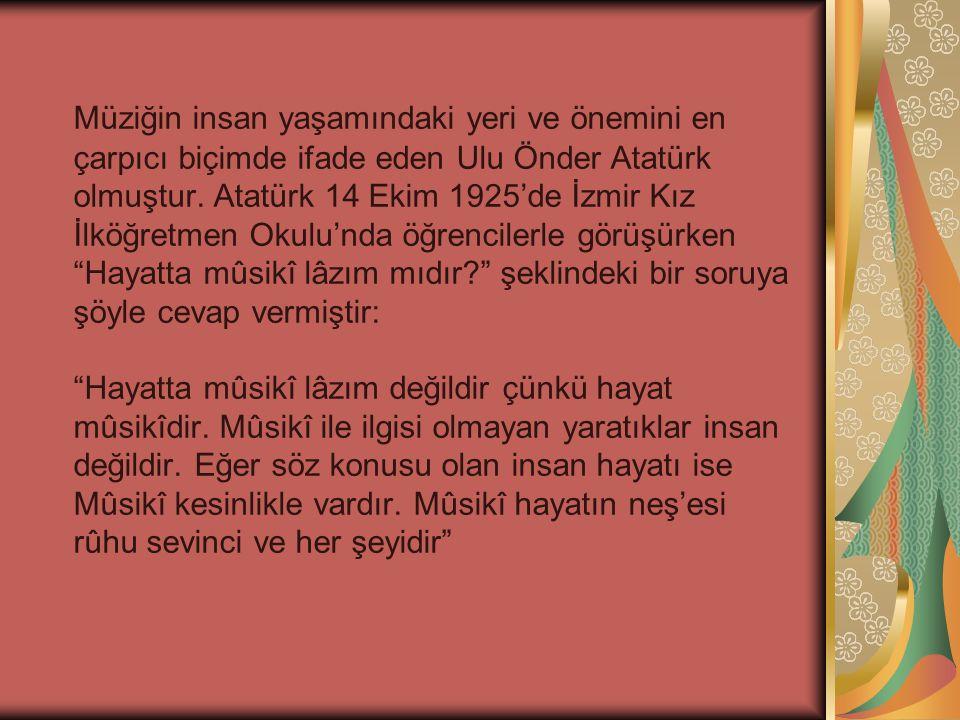 Müziğin insan yaşamındaki yeri ve önemini en çarpıcı biçimde ifade eden Ulu Önder Atatürk olmuştur. Atatürk 14 Ekim 1925'de İzmir Kız İlköğretmen Okul