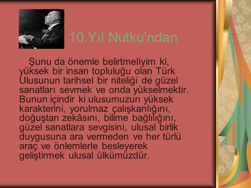 10.Yıl Nutku'ndan Şunu da önemle belirtmeliyim ki, yüksek bir insan topluluğu olan Türk Ulusunun tarihsel bir niteliği de güzel sanatları sevmek ve on