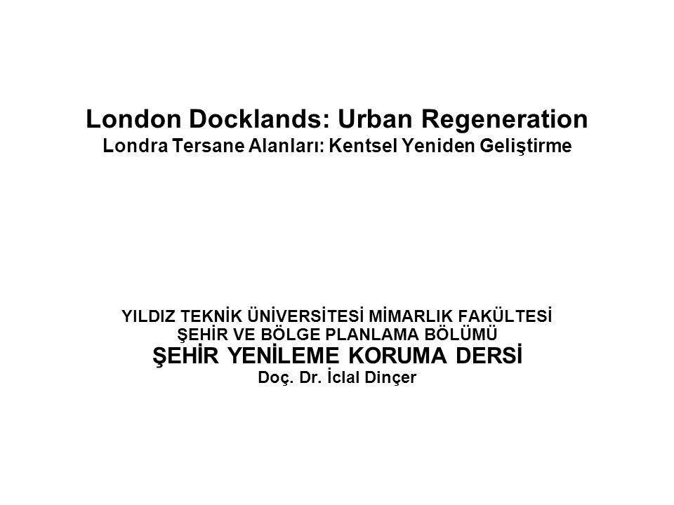London Docklands: Urban Regeneration Londra Tersane Alanları: Kentsel Yeniden Geliştirme YILDIZ TEKNİK ÜNİVERSİTESİ MİMARLIK FAKÜLTESİ ŞEHİR VE BÖLGE PLANLAMA BÖLÜMÜ ŞEHİR YENİLEME KORUMA DERSİ Doç.