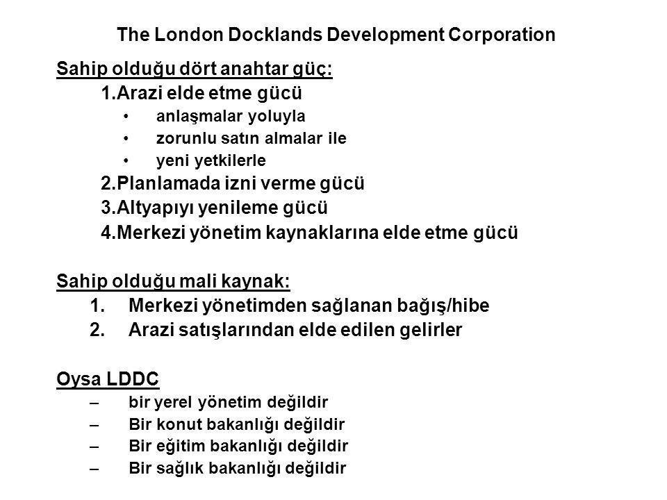 The London Docklands Development Corporation Sahip olduğu dört anahtar güç: 1.Arazi elde etme gücü anlaşmalar yoluyla zorunlu satın almalar ile yeni yetkilerle 2.Planlamada izni verme gücü 3.Altyapıyı yenileme gücü 4.Merkezi yönetim kaynaklarına elde etme gücü Sahip olduğu mali kaynak: 1.Merkezi yönetimden sağlanan bağış/hibe 2.Arazi satışlarından elde edilen gelirler Oysa LDDC –bir yerel yönetim değildir –Bir konut bakanlığı değildir –Bir eğitim bakanlığı değildir –Bir sağlık bakanlığı değildir
