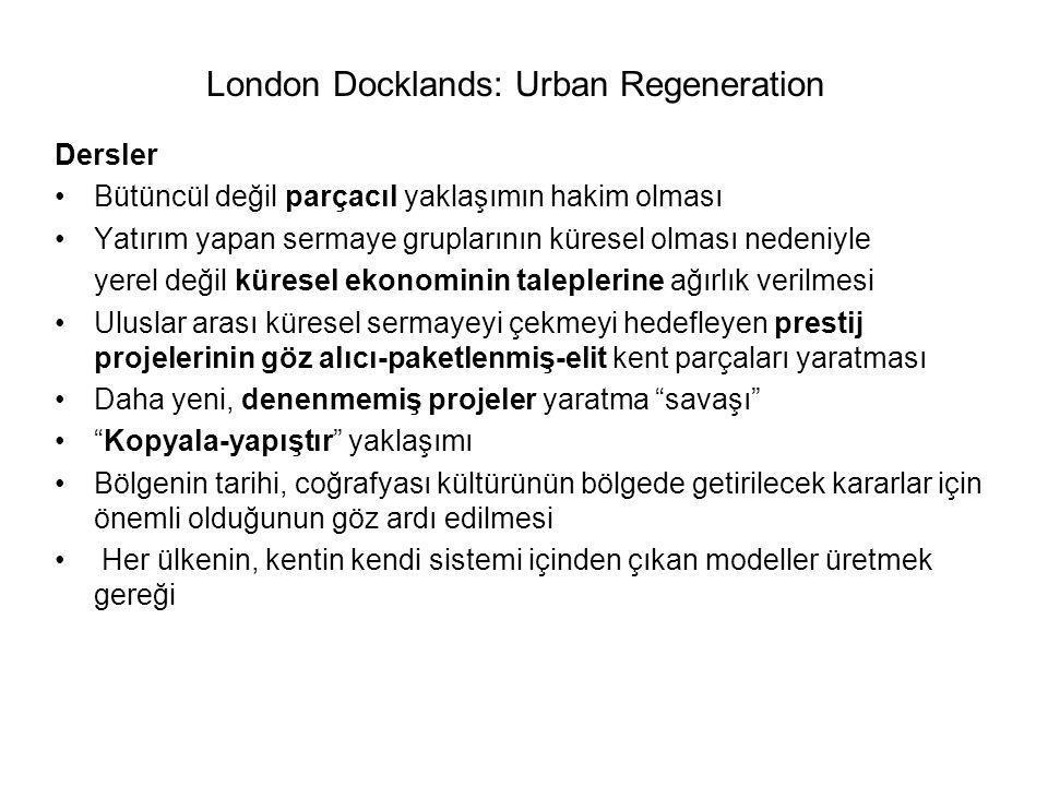 London Docklands: Urban Regeneration Dersler Bütüncül değil parçacıl yaklaşımın hakim olması Yatırım yapan sermaye gruplarının küresel olması nedeniyle yerel değil küresel ekonominin taleplerine ağırlık verilmesi Uluslar arası küresel sermayeyi çekmeyi hedefleyen prestij projelerinin göz alıcı-paketlenmiş-elit kent parçaları yaratması Daha yeni, denenmemiş projeler yaratma savaşı Kopyala-yapıştır yaklaşımı Bölgenin tarihi, coğrafyası kültürünün bölgede getirilecek kararlar için önemli olduğunun göz ardı edilmesi Her ülkenin, kentin kendi sistemi içinden çıkan modeller üretmek gereği