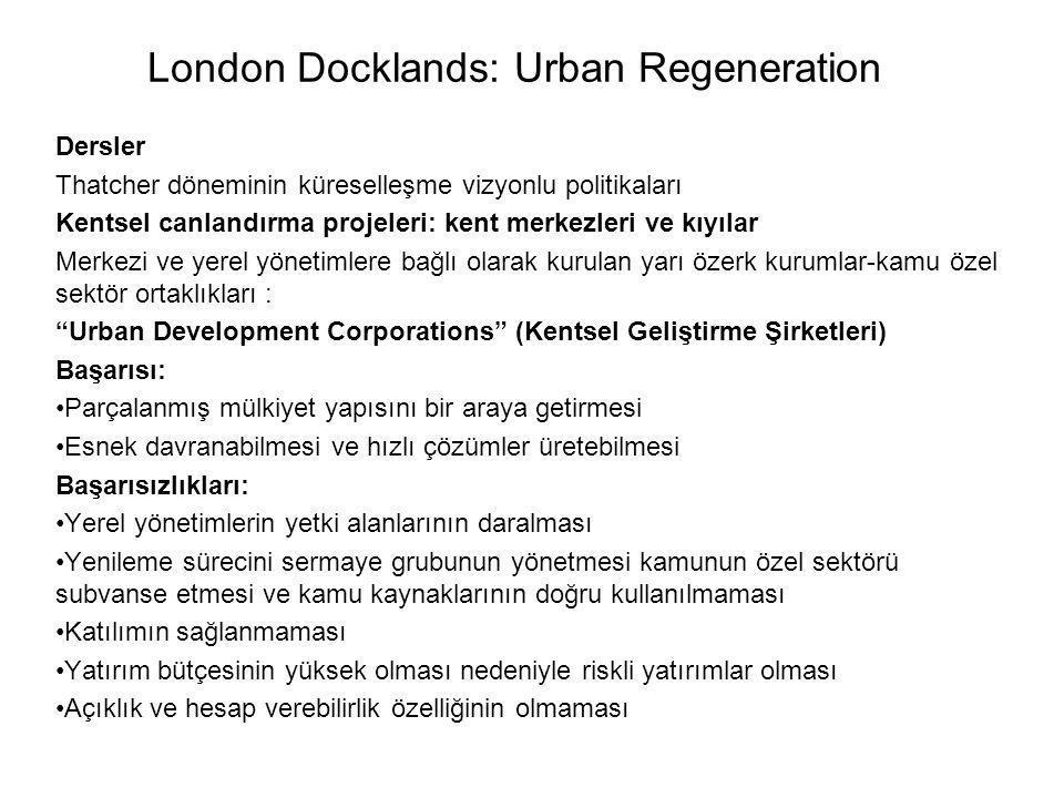 London Docklands: Urban Regeneration Dersler Thatcher döneminin küreselleşme vizyonlu politikaları Kentsel canlandırma projeleri: kent merkezleri ve kıyılar Merkezi ve yerel yönetimlere bağlı olarak kurulan yarı özerk kurumlar-kamu özel sektör ortaklıkları : Urban Development Corporations (Kentsel Geliştirme Şirketleri) Başarısı: Parçalanmış mülkiyet yapısını bir araya getirmesi Esnek davranabilmesi ve hızlı çözümler üretebilmesi Başarısızlıkları: Yerel yönetimlerin yetki alanlarının daralması Yenileme sürecini sermaye grubunun yönetmesi kamunun özel sektörü subvanse etmesi ve kamu kaynaklarının doğru kullanılmaması Katılımın sağlanmaması Yatırım bütçesinin yüksek olması nedeniyle riskli yatırımlar olması Açıklık ve hesap verebilirlik özelliğinin olmaması