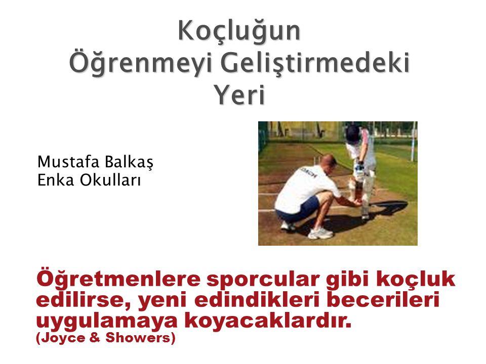 Öğretmenlere sporcular gibi koçluk edilirse, yeni edindikleri becerileri uygulamaya koyacaklardır. (Joyce & Showers) Mustafa Balkaş Enka Okulları Koçl