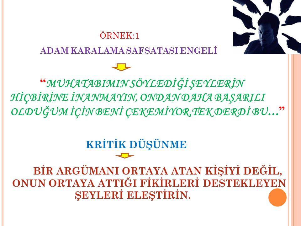 """ÖRNEK:1 ADAM KARALAMA SAFSATASI ENGELİ """" MUHATABIMIN SÖYLEDİĞİ ŞEYLERİN HİÇBİRİNE İNANMAYIN, ONDAN DAHA BAŞARILI OLDUĞUM İÇİN BENİ ÇEKEMİYOR,TEK DERDİ"""