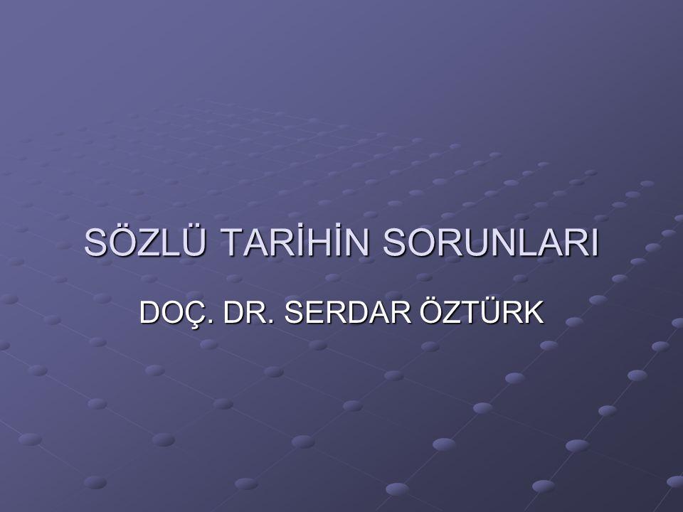 SÖZLÜ TARİHİN SORUNLARI DOÇ. DR. SERDAR ÖZTÜRK