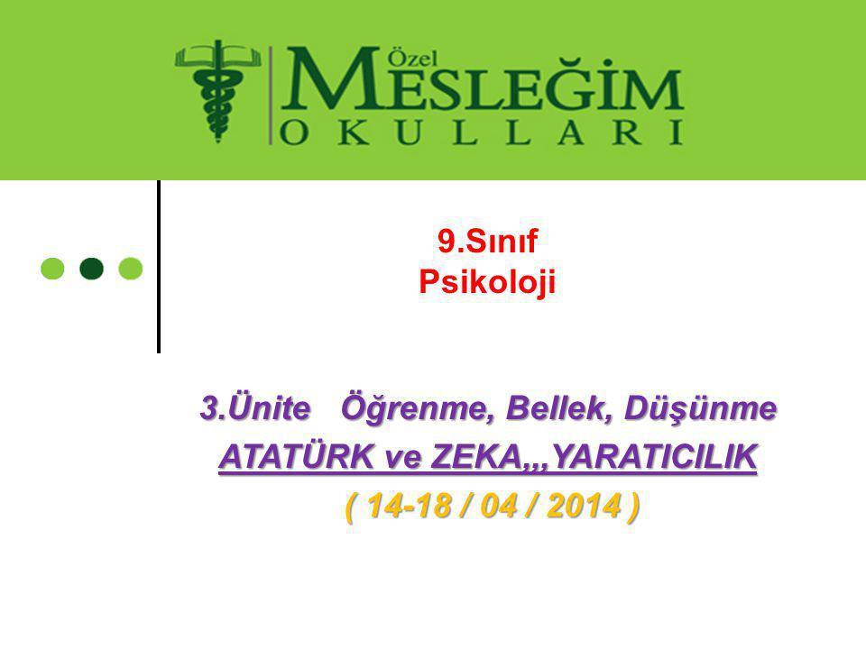 9.Sınıf Psikoloji 3.Ünite Öğrenme, Bellek, Düşünme ATATÜRK ve ZEKA,,,YARATICILIK ( 14-18 / 04 / 2014 ) ( 14-18 / 04 / 2014 )
