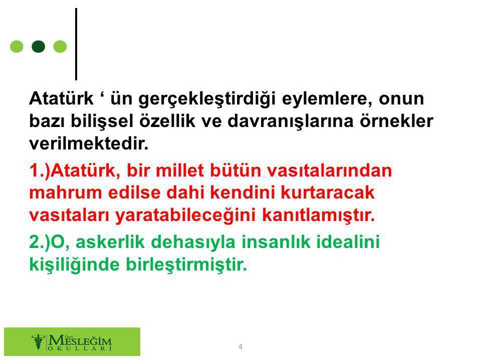 Atatürk ' ün gerçekleştirdiği eylemlere, onun bazı bilişsel özellik ve davranışlarına örnekler verilmektedir. 1.)Atatürk, bir millet bütün vasıtaların