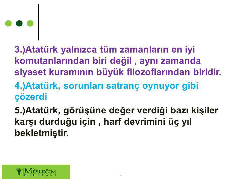 3.)Atatürk yalnızca tüm zamanların en iyi komutanlarından biri değil, aynı zamanda siyaset kuramının büyük filozoflarından biridir. 4.)Atatürk, sorunl