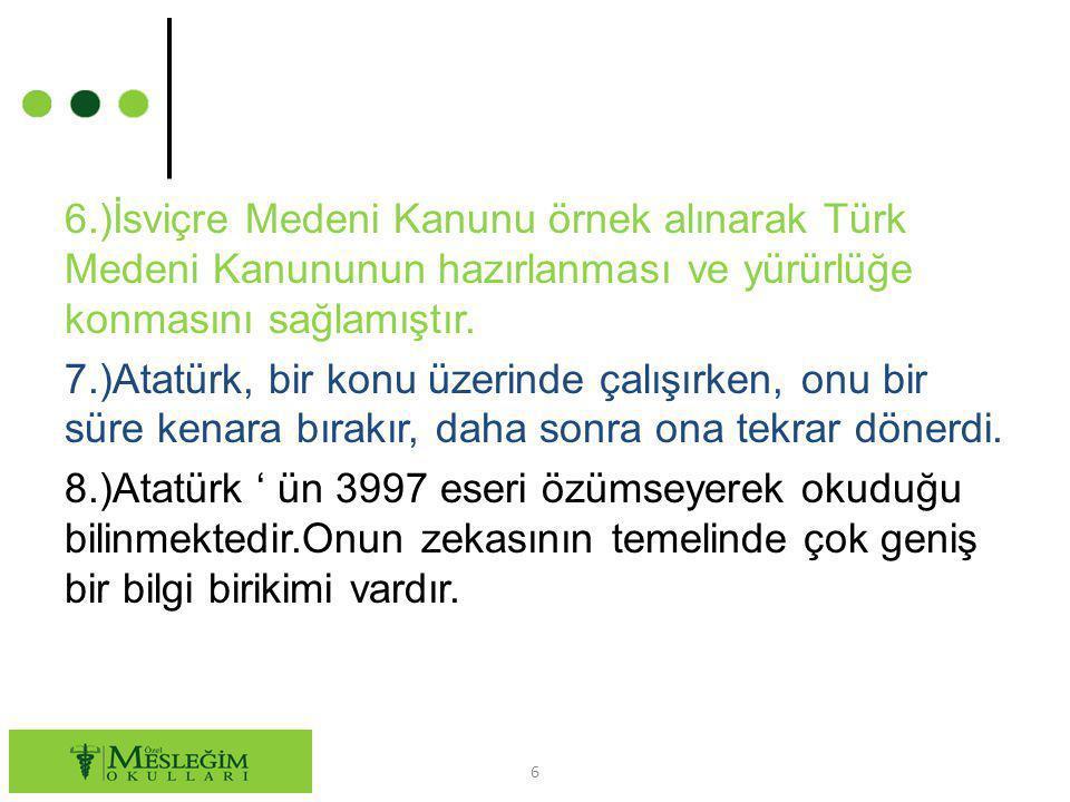6.)İsviçre Medeni Kanunu örnek alınarak Türk Medeni Kanununun hazırlanması ve yürürlüğe konmasını sağlamıştır. 7.)Atatürk, bir konu üzerinde çalışırke