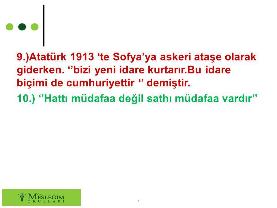 9.)Atatürk 1913 'te Sofya'ya askeri ataşe olarak giderken. ''bizi yeni idare kurtarır.Bu idare biçimi de cumhuriyettir '' demiştir. 10.) ''Hattı müdaf