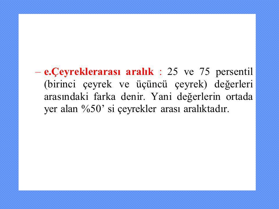 –e.Çeyreklerarası aralık : 25 ve 75 persentil (birinci çeyrek ve üçüncü çeyrek) değerleri arasındaki farka denir. Yani değerlerin ortada yer alan %50'