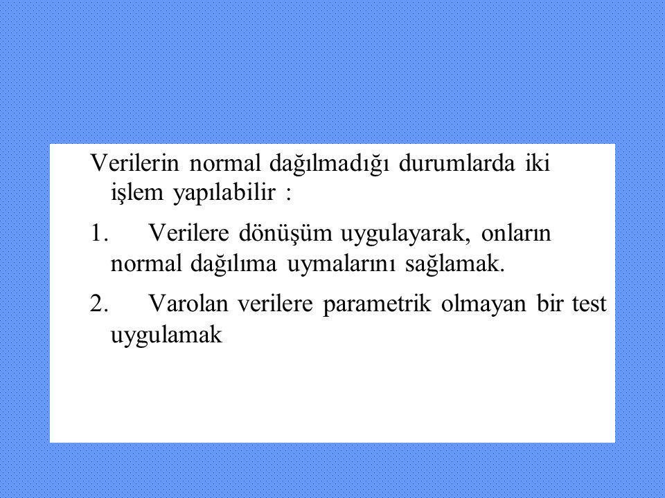 Verilerin normal dağılmadığı durumlarda iki işlem yapılabilir : 1. Verilere dönüşüm uygulayarak, onların normal dağılıma uymalarını sağlamak. 2. Varol