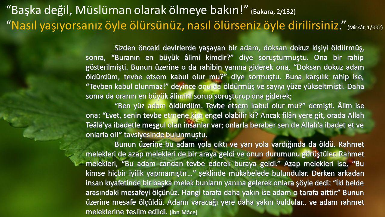 """""""Başka değil, Müslüman olarak ölmeye bakın!"""" (Bakara, 2/132) """"Nasıl yaşıyorsanız öyle ölürsünüz, nasıl ölürseniz öyle dirilirsiniz."""" (Mirkât, 1/332) S"""