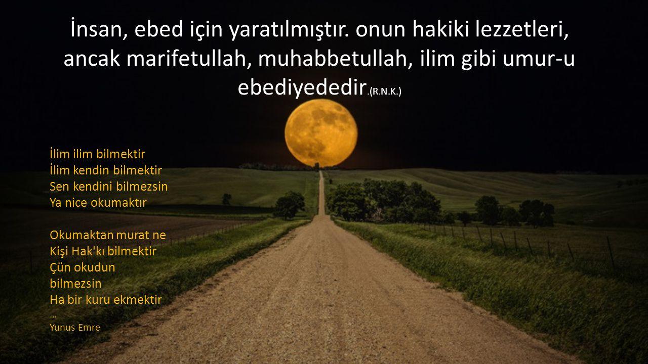 İnsan, ebed için yaratılmıştır. onun hakiki lezzetleri, ancak marifetullah, muhabbetullah, ilim gibi umur-u ebediyededir.(R.N.K.) İlim ilim bilmektir
