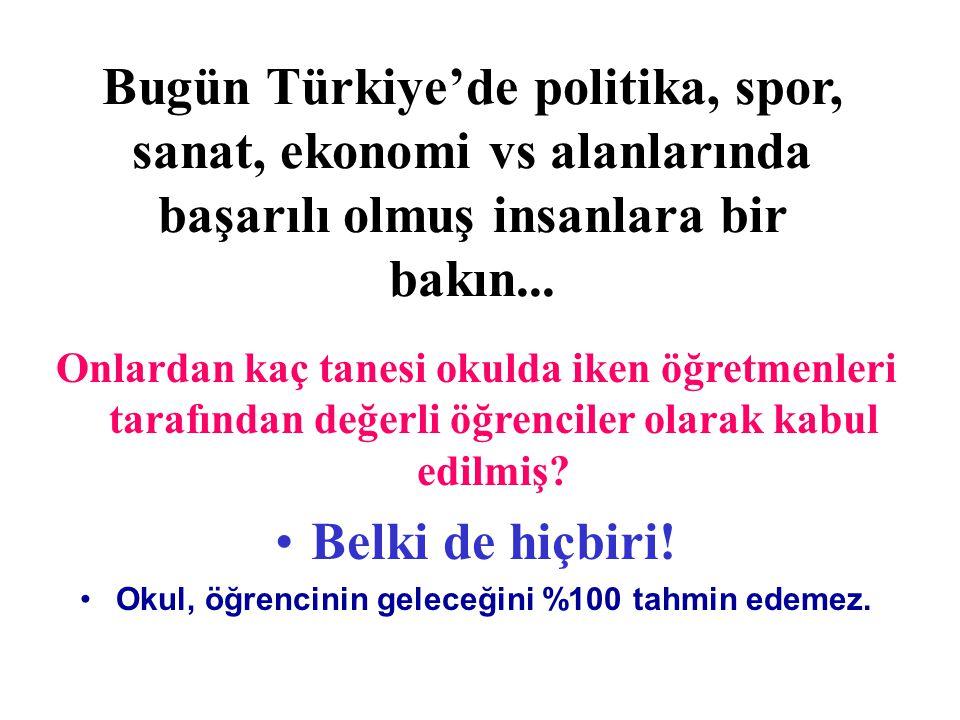 Bugün Türkiye'de politika, spor, sanat, ekonomi vs alanlarında başarılı olmuş insanlara bir bakın... Onlardan kaç tanesi okulda iken öğretmenleri tara