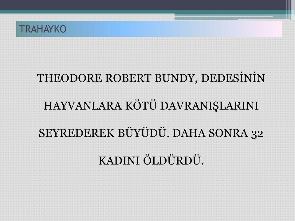 THEODORE ROBERT BUNDY, DEDESİNİN HAYVANLARA KÖTÜ DAVRANIŞLARINI SEYREDEREK BÜYÜDÜ. DAHA SONRA 32 KADINI ÖLDÜRDÜ. TRAHAYKO
