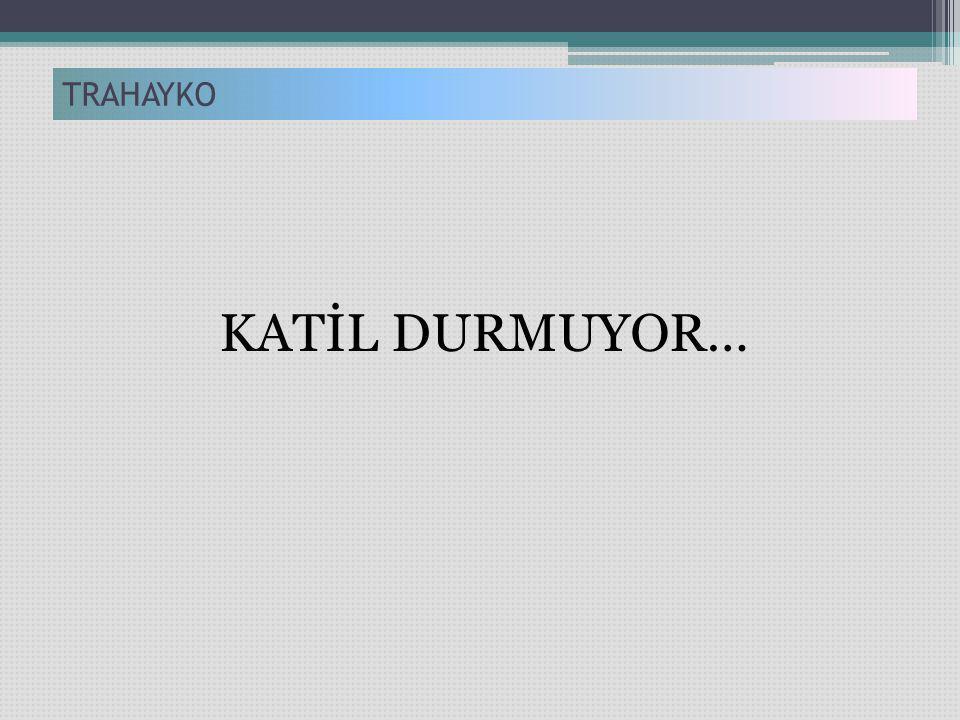 KATİL DURMUYOR… TRAHAYKO