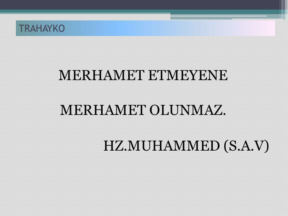 MERHAMET ETMEYENE MERHAMET OLUNMAZ. HZ.MUHAMMED (S.A.V) TRAHAYKO