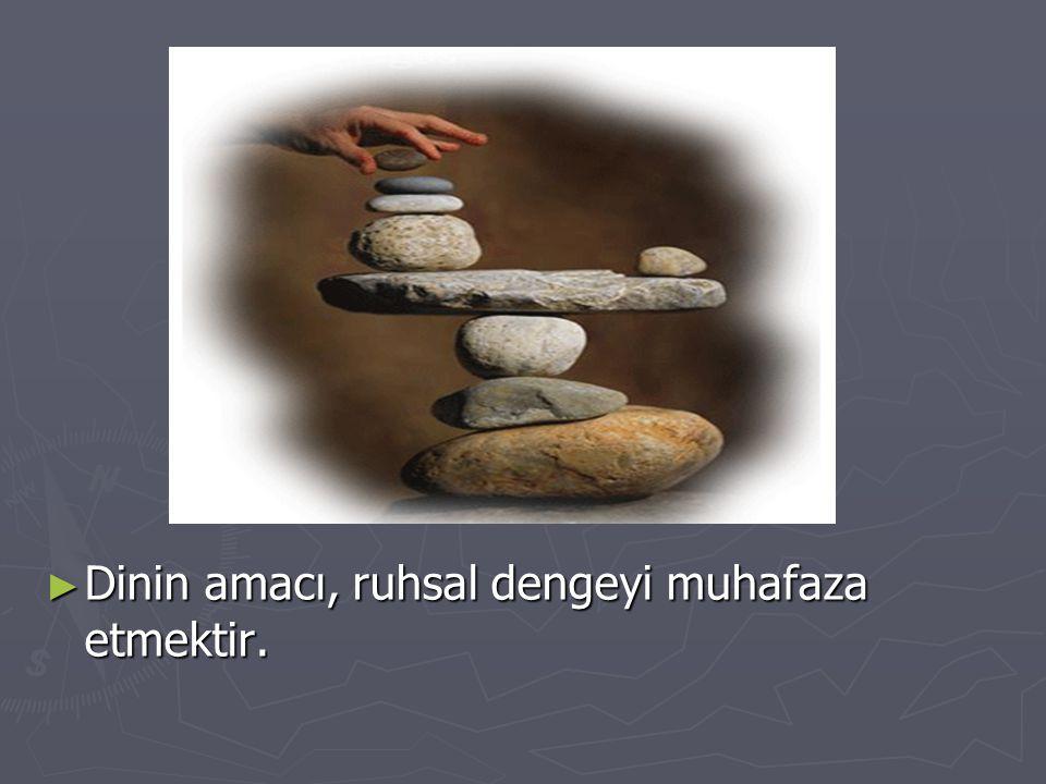 ► Dinin amacı, ruhsal dengeyi muhafaza etmektir.