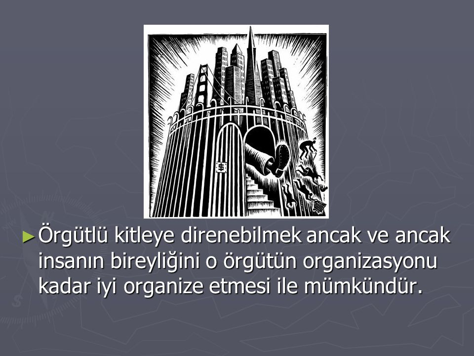 ► Örgütlü kitleye direnebilmek ancak ve ancak insanın bireyliğini o örgütün organizasyonu kadar iyi organize etmesi ile mümkündür.