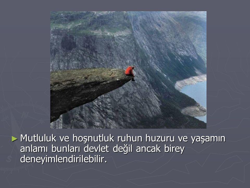 ► Mutluluk ve hoşnutluk ruhun huzuru ve yaşamın anlamı bunları devlet değil ancak birey deneyimlendirilebilir.