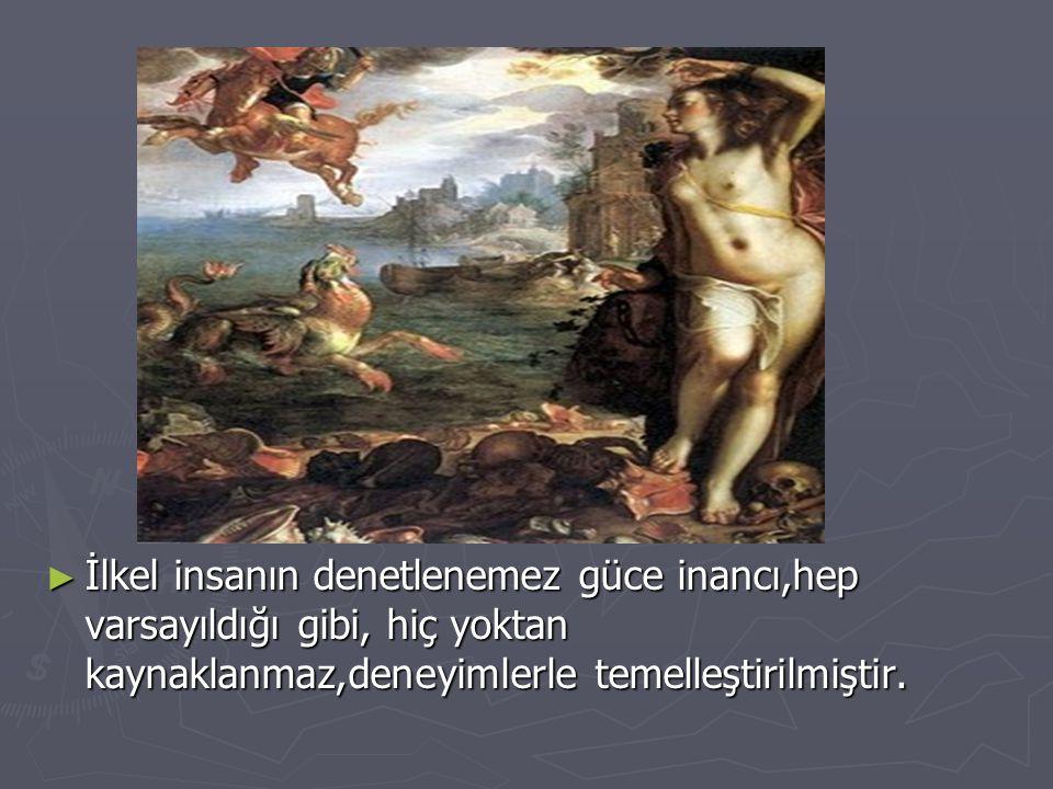 ► İlkel insanın denetlenemez güce inancı,hep varsayıldığı gibi, hiç yoktan kaynaklanmaz,deneyimlerle temelleştirilmiştir.