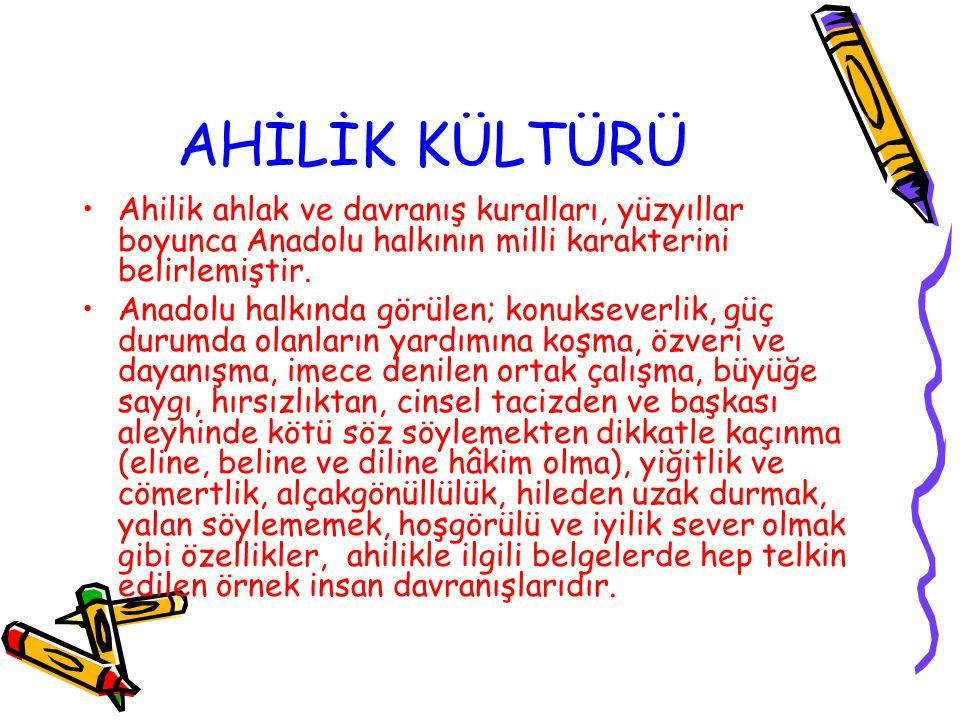 AHİLİK KÜLTÜRÜ Ahilik ahlak ve davranış kuralları, yüzyıllar boyunca Anadolu halkının milli karakterini belirlemiştir. Anadolu halkında görülen; konuk