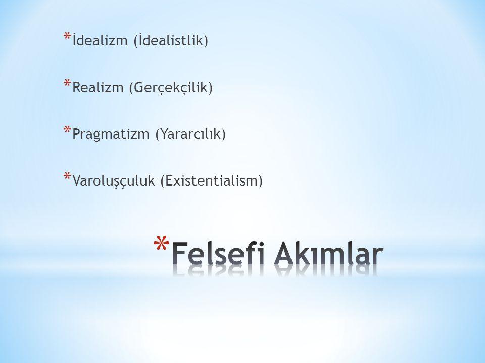 * İdealizm (İdealistlik) * Realizm (Gerçekçilik) * Pragmatizm (Yararcılık) * Varoluşçuluk (Existentialism)
