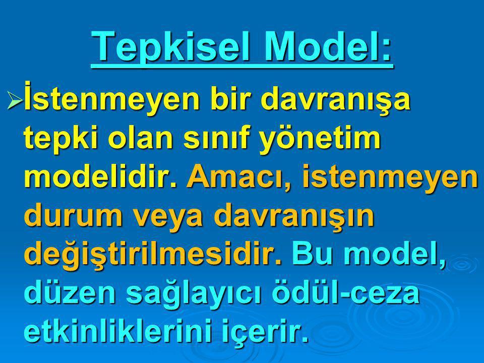 Tepkisel Model:  İstenmeyen bir davranışa tepki olan sınıf yönetim modelidir. Amacı, istenmeyen durum veya davranışın değiştirilmesidir. Bu model, dü