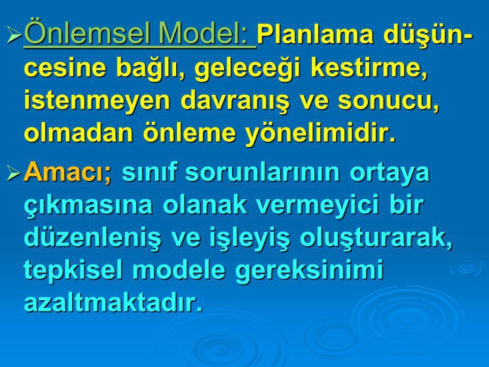  Önlemsel Model: Planlama düşün- cesine bağlı, geleceği kestirme, istenmeyen davranış ve sonucu, olmadan önleme yönelimidir.  Amacı; sınıf sorunları