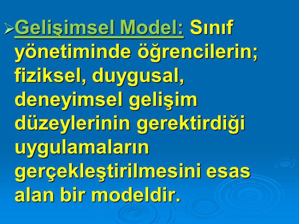  Gelişimsel Model: Sınıf yönetiminde öğrencilerin; fiziksel, duygusal, deneyimsel gelişim düzeylerinin gerektirdiği uygulamaların gerçekleştirilmesin