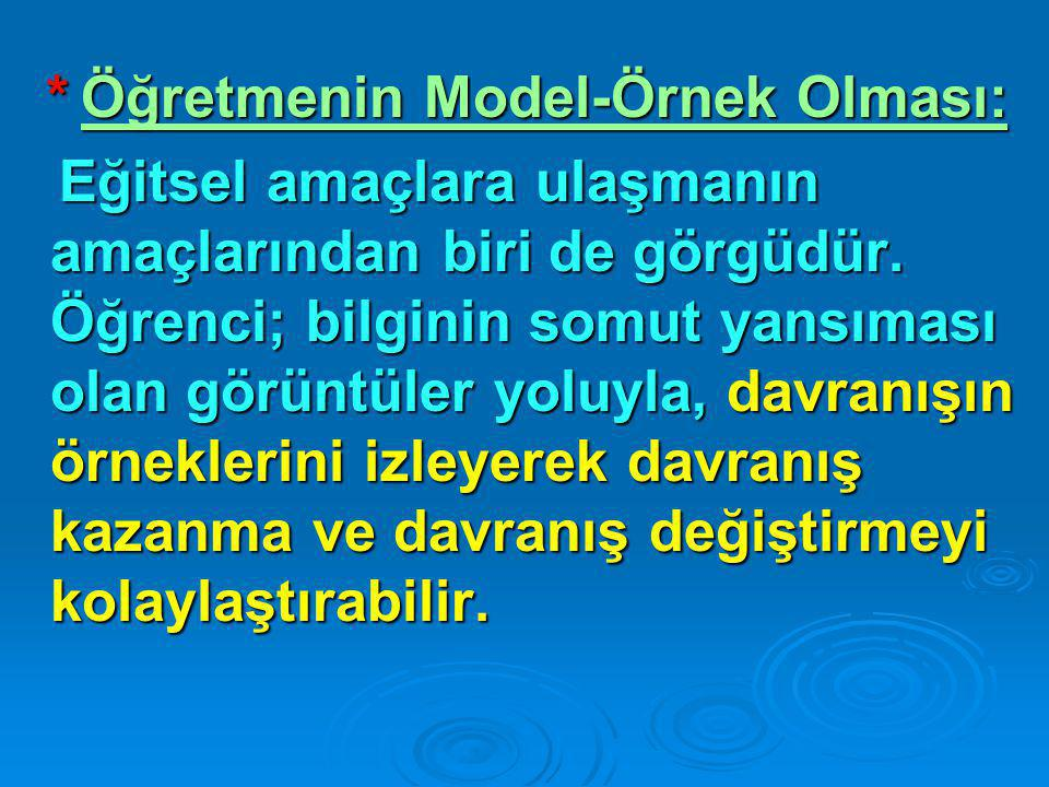 * Öğretmenin Model-Örnek Olması: Eğitsel amaçlara ulaşmanın amaçlarından biri de görgüdür. Öğrenci; bilginin somut yansıması olan görüntüler yoluyla,