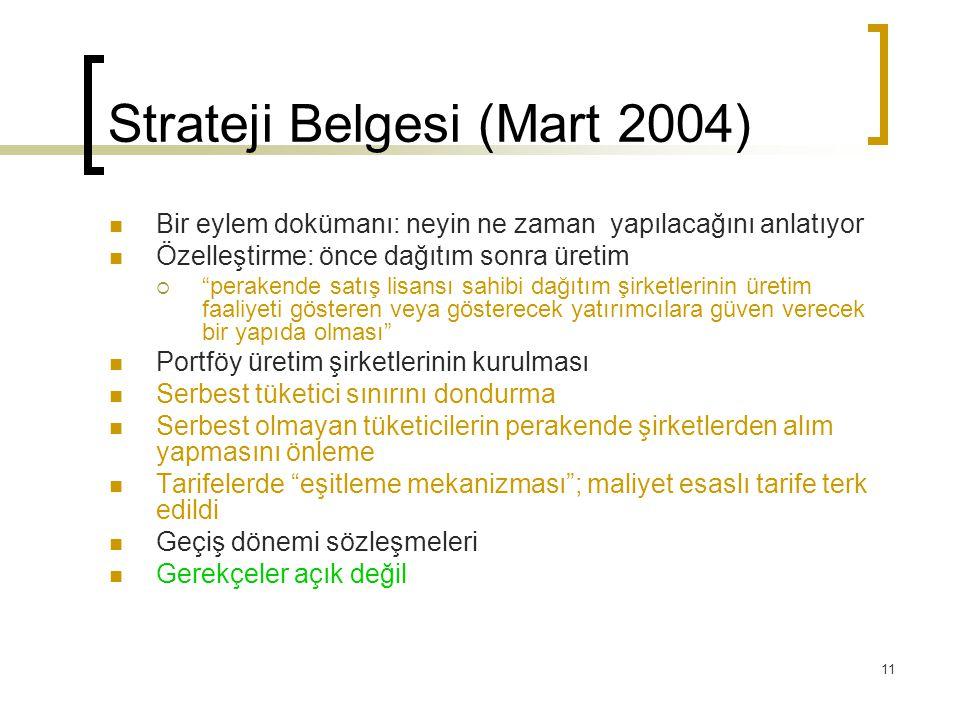11 Strateji Belgesi (Mart 2004) Bir eylem dokümanı: neyin ne zaman yapılacağını anlatıyor Özelleştirme: önce dağıtım sonra üretim  perakende satış lisansı sahibi dağıtım şirketlerinin üretim faaliyeti gösteren veya gösterecek yatırımcılara güven verecek bir yapıda olması Portföy üretim şirketlerinin kurulması Serbest tüketici sınırını dondurma Serbest olmayan tüketicilerin perakende şirketlerden alım yapmasını önleme Tarifelerde eşitleme mekanizması ; maliyet esaslı tarife terk edildi Geçiş dönemi sözleşmeleri Gerekçeler açık değil