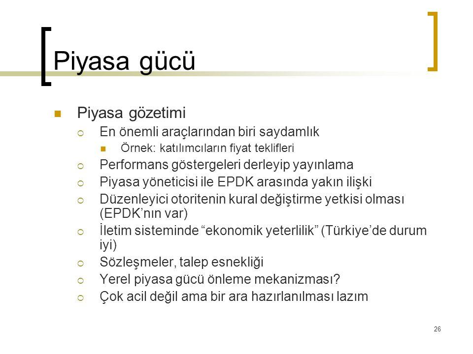 26 Piyasa gücü Piyasa gözetimi  En önemli araçlarından biri saydamlık Örnek: katılımcıların fiyat teklifleri  Performans göstergeleri derleyip yayınlama  Piyasa yöneticisi ile EPDK arasında yakın ilişki  Düzenleyici otoritenin kural değiştirme yetkisi olması (EPDK'nın var)  İletim sisteminde ekonomik yeterlilik (Türkiye'de durum iyi)  Sözleşmeler, talep esnekliği  Yerel piyasa gücü önleme mekanizması.