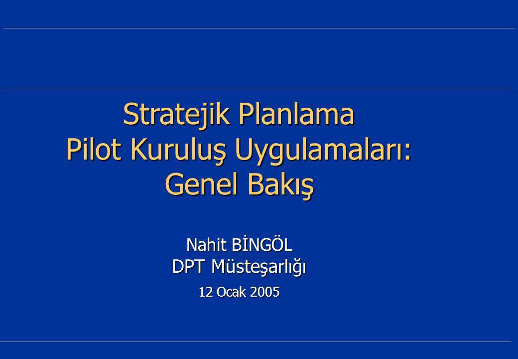 Stratejik Planlama Pilot Kuruluş Uygulamaları: Genel Bakış Nahit BİNGÖL DPT Müsteşarlığı 12 Ocak 2005
