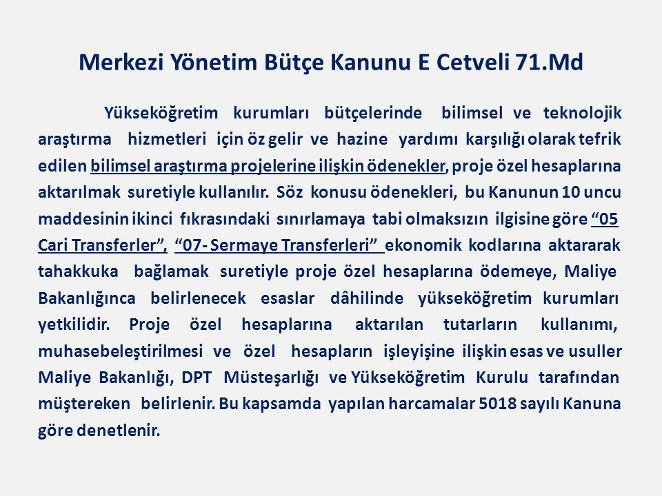 Merkezi Yönetim Bütçe Kanunu E Cetveli 71.Md Yükseköğretim kurumları bütçelerinde bilimsel ve teknolojik araştırma hizmetleri için öz gelir ve hazine yardımı karşılığı olarak tefrik edilen bilimsel araştırma projelerine ilişkin ödenekler, proje özel hesaplarına aktarılmak suretiyle kullanılır.