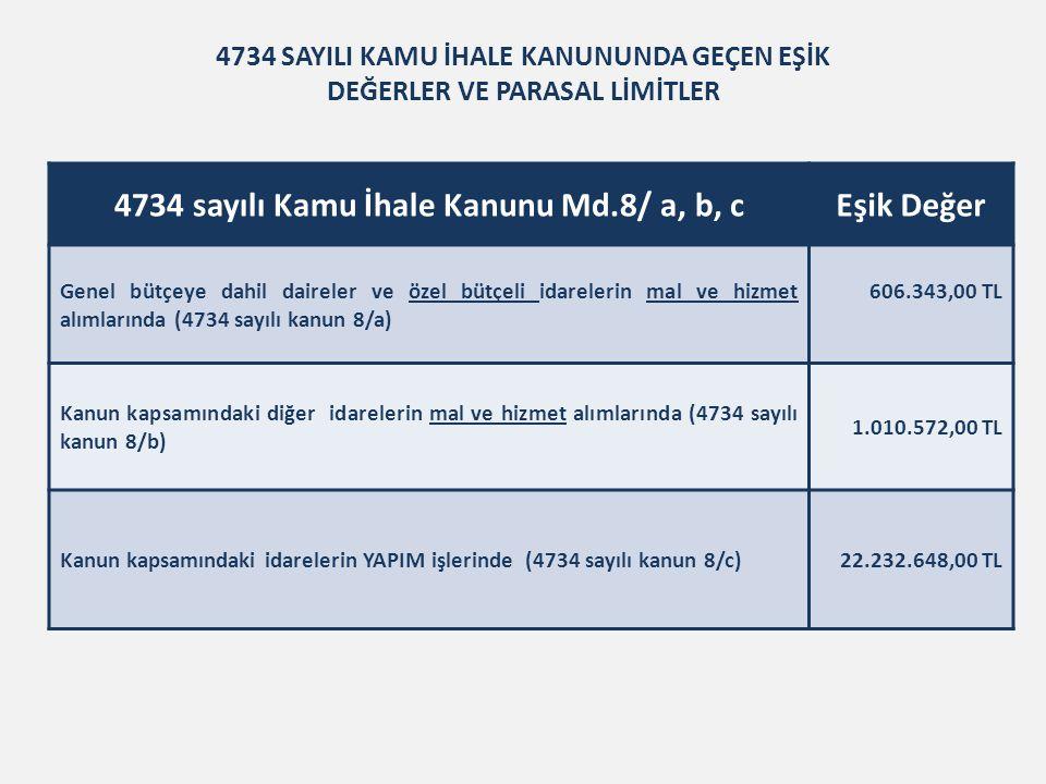 4734 SAYILI KAMU İHALE KANUNUNDA GEÇEN EŞİK DEĞERLER VE PARASAL LİMİTLER 4734 sayılı Kamu İhale Kanunu Md.8/ a, b, cEşik Değer Genel bütçeye dahil daireler ve özel bütçeli idarelerin mal ve hizmet alımlarında (4734 sayılı kanun 8/a) 606.343,00 TL Kanun kapsamındaki diğer idarelerin mal ve hizmet alımlarında (4734 sayılı kanun 8/b) 1.010.572,00 TL Kanun kapsamındaki idarelerin YAPIM işlerinde (4734 sayılı kanun 8/c)22.232.648,00 TL