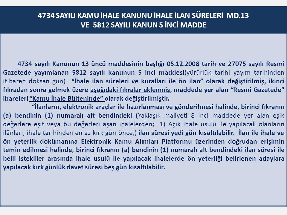 4734 SAYILI KAMU İHALE KANUNU İHALE İLAN SÜRELERİ MD.13 VE 5812 SAYILI KANUN 5 İNCİ MADDE 4734 sayılı Kanunun 13 üncü maddesinin başlığı 05.12.2008 tarih ve 27075 sayılı Resmi Gazetede yayımlanan 5812 sayılı kanunun 5 inci maddesi(yürürlük tarihi yayım tarihinden itibaren doksan gün) İhale ilan süreleri ve kuralları ile ön ilan olarak değiştirilmiş, ikinci fıkradan sonra gelmek üzere aşağıdaki fıkralar eklenmiş, maddede yer alan Resmi Gazetede ibareleri Kamu İhale Bülteninde olarak değiştirilmiştir.