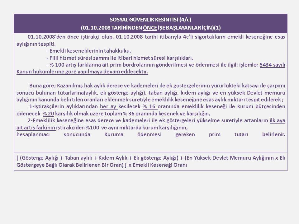 SOSYAL GÜVENLİK KESİNTİSİ (4/c) (01.10.2008 TARİHİNDEN ÖNCE İŞE BAŞLAYANLAR İÇİN)(1) 01.10.2008'den önce iştirakçi olup, 01.10.2008 tarihi itibarıyla 4c'li sigortalıların emekli keseneğine esas aylığının tespiti, - Emekli keseneklerinin tahakkuku, - Fiili hizmet süresi zammı ile itibari hizmet süresi karşılıkları, - % 100 artış farklarına ait prim bordrolarının gönderilmesi ve ödenmesi ile ilgili işlemler 5434 sayılı Kanun hükümlerine göre yapılmaya devam edilecektir.