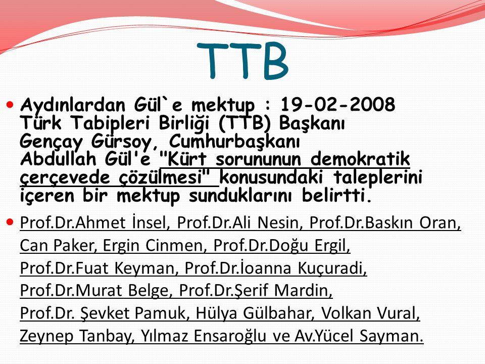 TTB Aydınlardan Gül`e mektup : 19-02-2008 Türk Tabipleri Birliği (TTB) Başkanı Gençay Gürsoy, Cumhurbaşkanı Abdullah Gül e Kürt sorununun demokratik çerçevede çözülmesi konusundaki taleplerini içeren bir mektup sunduklarını belirtti.