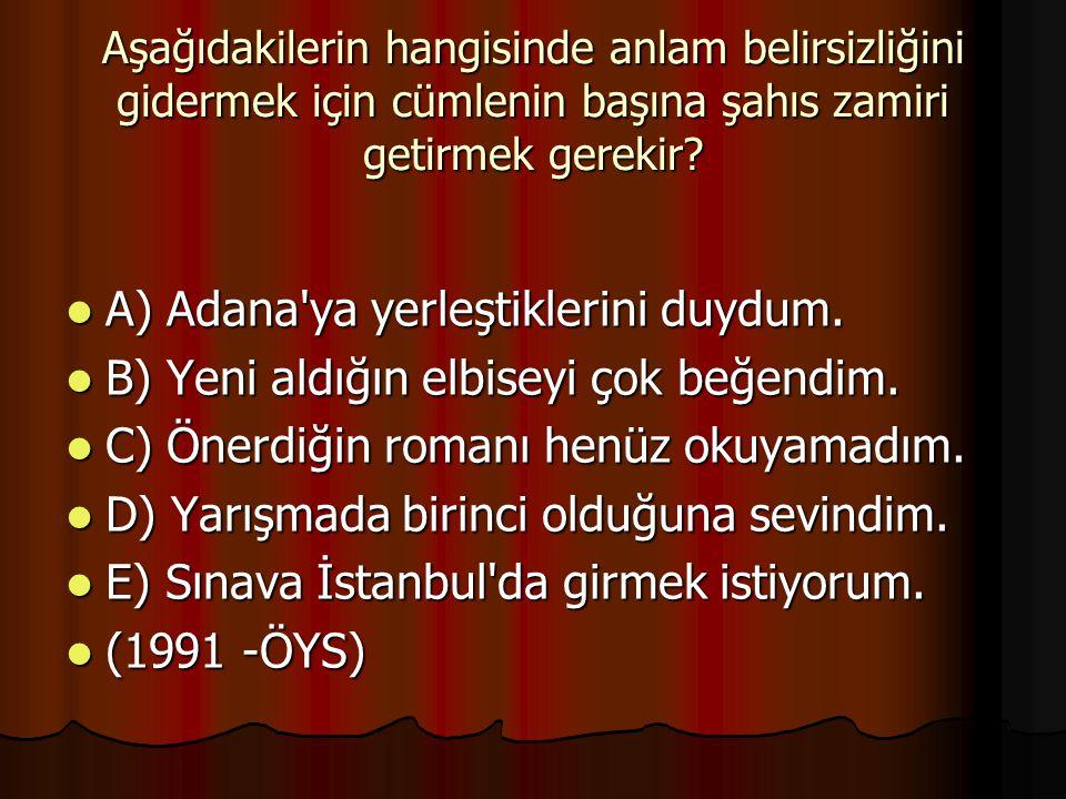 Aşağıdakilerin hangisinde anlam belirsizliğini gidermek için cümlenin başına şahıs zamiri getirmek gerekir? A) Adana'ya yerleştiklerini duydum. A) Ada