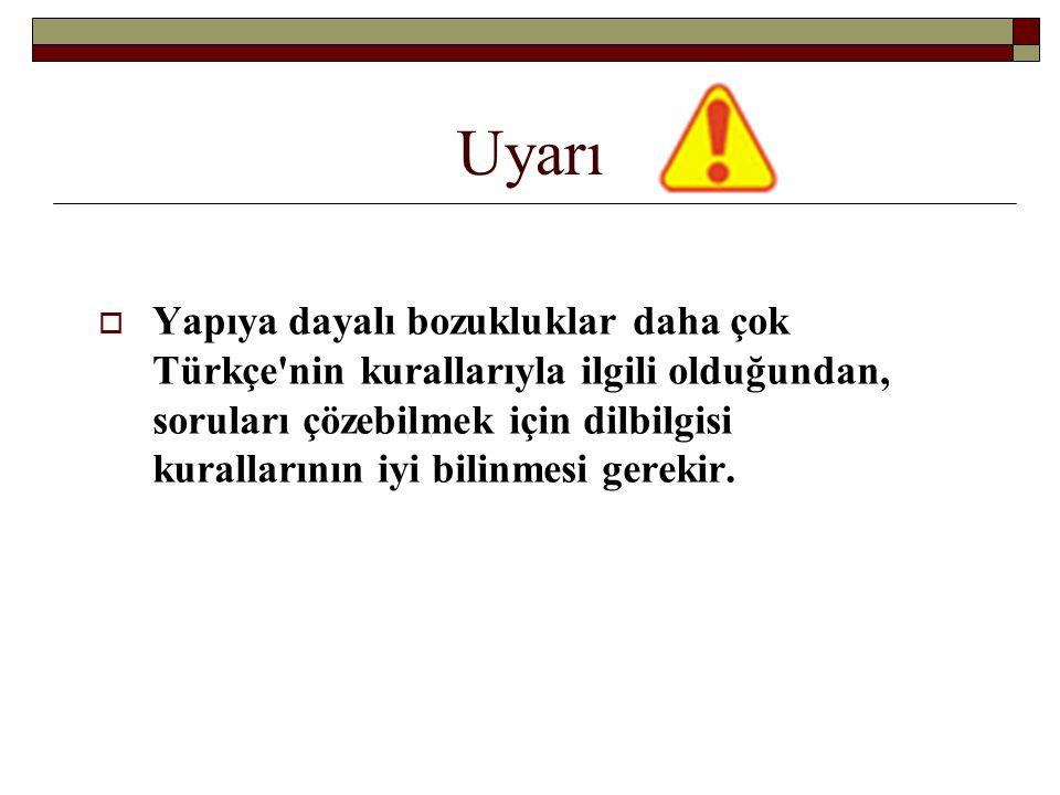 Uyarı  Yapıya dayalı bozukluklar daha çok Türkçe'nin kurallarıyla ilgili olduğundan, soruları çözebilmek için dilbilgisi kurallarının iyi bilinmesi g