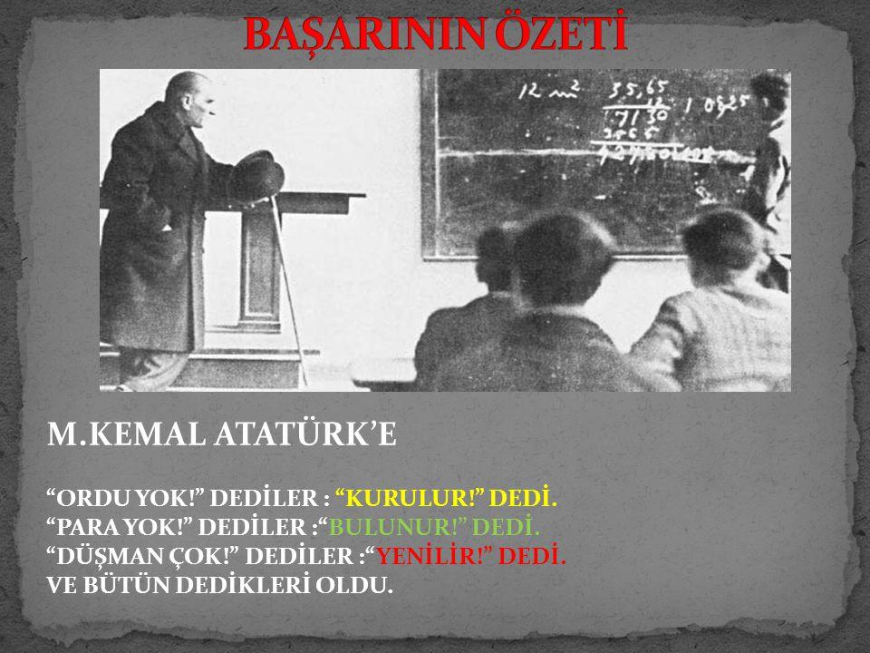 M.KEMAL ATATÜRK'E ORDU YOK! DEDİLER : KURULUR! DEDİ.